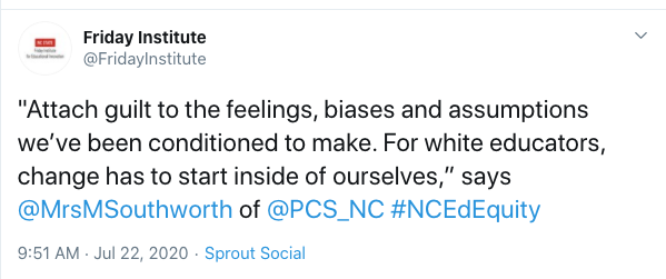 "Tweet from the Friday Institute: ""Attach guilt to the feelings, biases and assumptions we've been conditioned to make. For white educators, change has to start inside of ourselves,"" says @MrsMSouthworth"