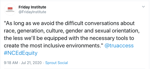 "Tweet from Friday Institute: ""As long as we avoid the difficult conversations about race, generation, culture, gender and sexual orientation, the less we'll be equipped with the necessary tools to create the most inclusive environments."" @truaccess #NCEdEquity"