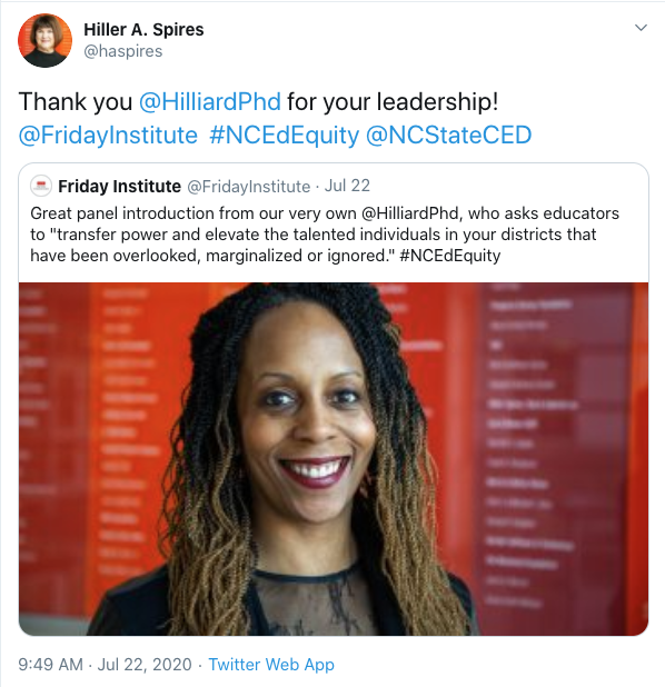 "Retweet from Hiller A. Spires: Thank you @HilliardPhd for your leadership! @FridayInstitute #NCEdEquity @NCStateCED. Original tweet features image of Dr. Hilliard with the text: Great panel introduction from our very own @HilliardPHd, who asks educators to ""transfer power and elevate the talented individuals in your districts that have been overlooked, marginalized or ignored."" #NCEdEquity"