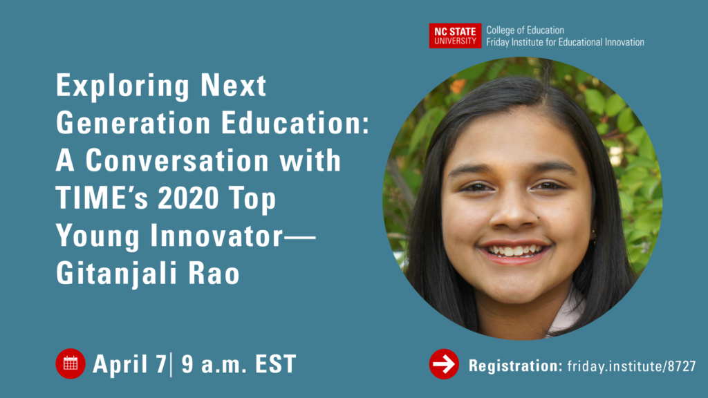Exploring Next Generation Education: A Conversation with TIME's 2020 Top Young Innovator—Gitanjali Rao. April 7, 9 a.m. EST. Register at friday.institute/8727