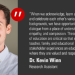 """""""When we acknowledge, learn about, respect and celebrate each other's various backgrounds, we have opportunities to open dialogue from a place of understanding, empathy and compassion. These core tenets of education are critical so that every student, teacher, family and educational stakeholder experiences an educational system where they are valued and respected."""" -Dr. Kevin Winn, Research Assistant"""