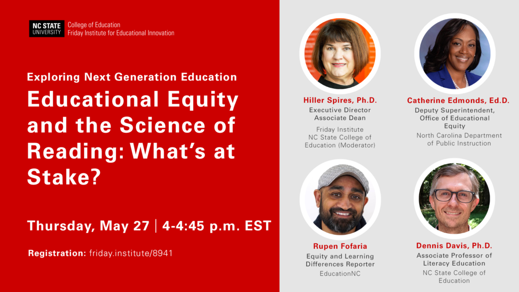 Event graphic promo. Exploring Next-Generation Education: Educational Equity and the Science of Reading: What's at Stake? Thursday, May 27, 4-4:45 p.m. EST, Registration: friday.institute/8941. Featuring photos of panelists: Dr. Hiller A. Spires, Executive Director and Associate Dean, Friday Institute and NC State College of Education; Dr. Davis Dennis, Associate Professor of Literacy Education at NC State College of Education; Dr. Catherine Edmonds, Deputy Superintendent, Office of Educational Equity, North Carolina Department of Public Instruction; Rupen Fofaria, Equity and Learning Differences Reporter, EducationNC