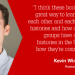 """""""I think these books are a great way to learn about each other and each others' histories and how different groups have different histories in the U.S. and how they're connected."""" -Kevin Winn, Ph.D., Research Assistant"""