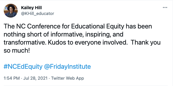 """Image of tweet from Kailey Hill (@KHill_educator): """"The NC Conference for Educational Equity has been nothing short of informative, inspiring, and transformative. Kudos to everyone involved. Thank you so much!"""""""