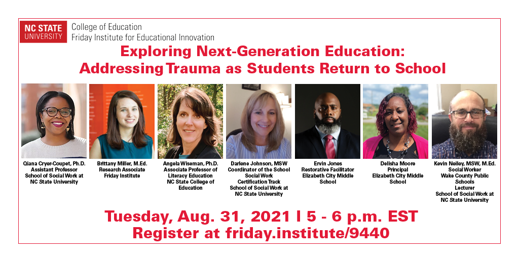 Exploring Next-Generation Education: Addressing Trauma as Students Return to School. Tuesday, Aug. 31, 2021. 5-6 p.m. EST. Register at friday.institute/9440