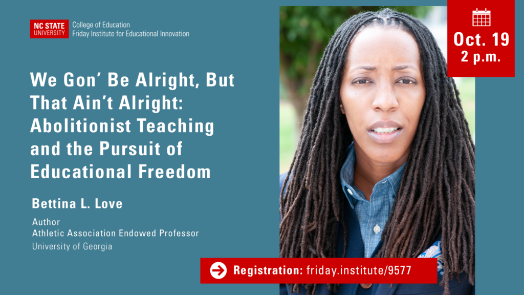 We Gon' Be Alright, But That Ain't Alright: Abolitionist Teaching and the Pursuit of Educational Freedom. Bettina Love, Author and Athletic Association Endowed Professor at the University of Georgia. Oct. 19. 2 p.m. Register at friday.institute/9577.